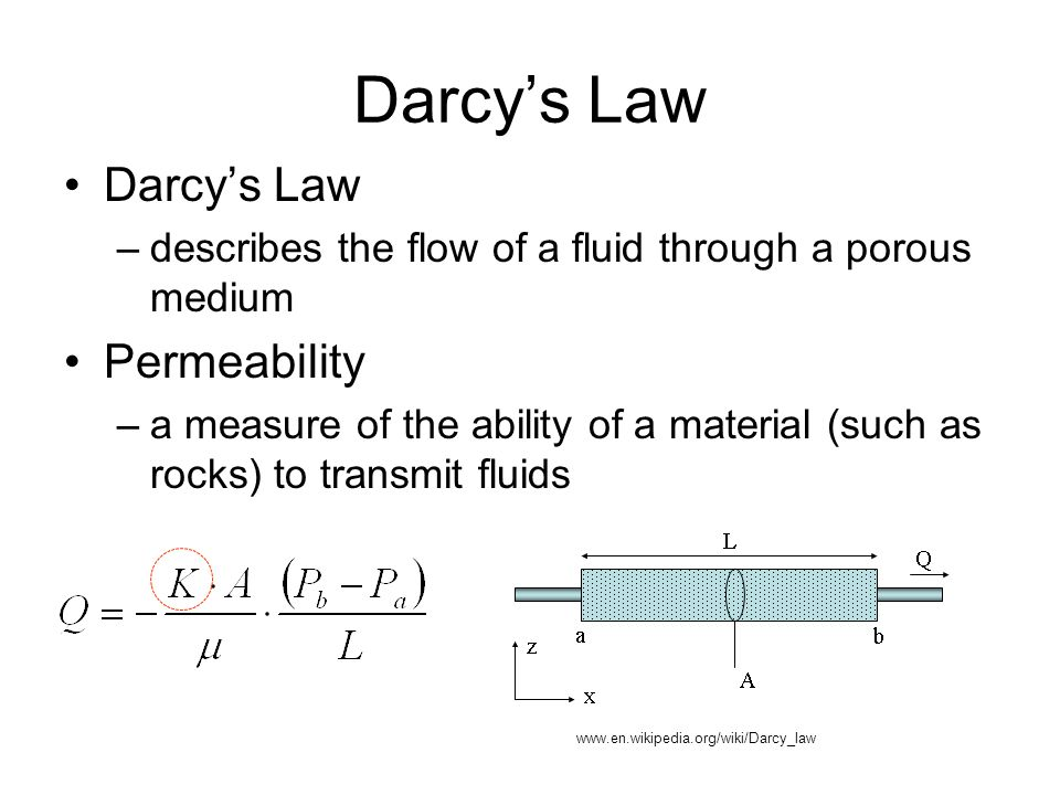 Darcy's Law –describes the flow of a fluid through a porous medium Permeability –a measure of the ability of a material (such as rocks) to transmit fluids Darcy's Law www.en.wikipedia.org/wiki/Darcy_law