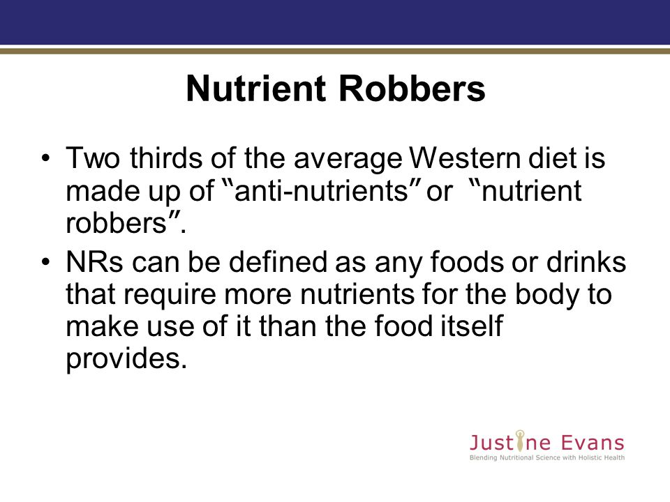 Nutrient Robbers Two thirds of the average Western diet is made up of anti-nutrients or nutrient robbers .
