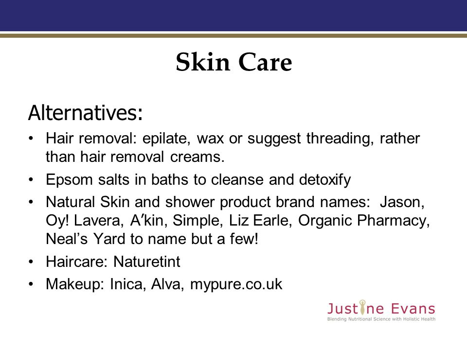 Skin Care Alternatives: Hair removal: epilate, wax or suggest threading, rather than hair removal creams.