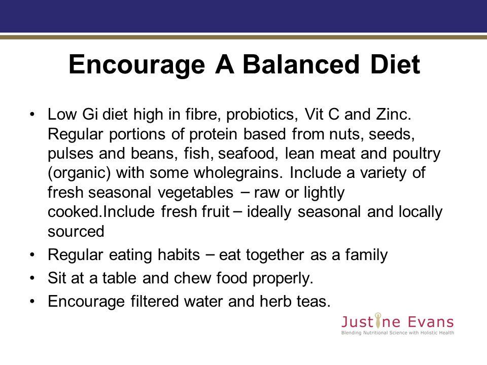 Encourage A Balanced Diet Low Gi diet high in fibre, probiotics, Vit C and Zinc.