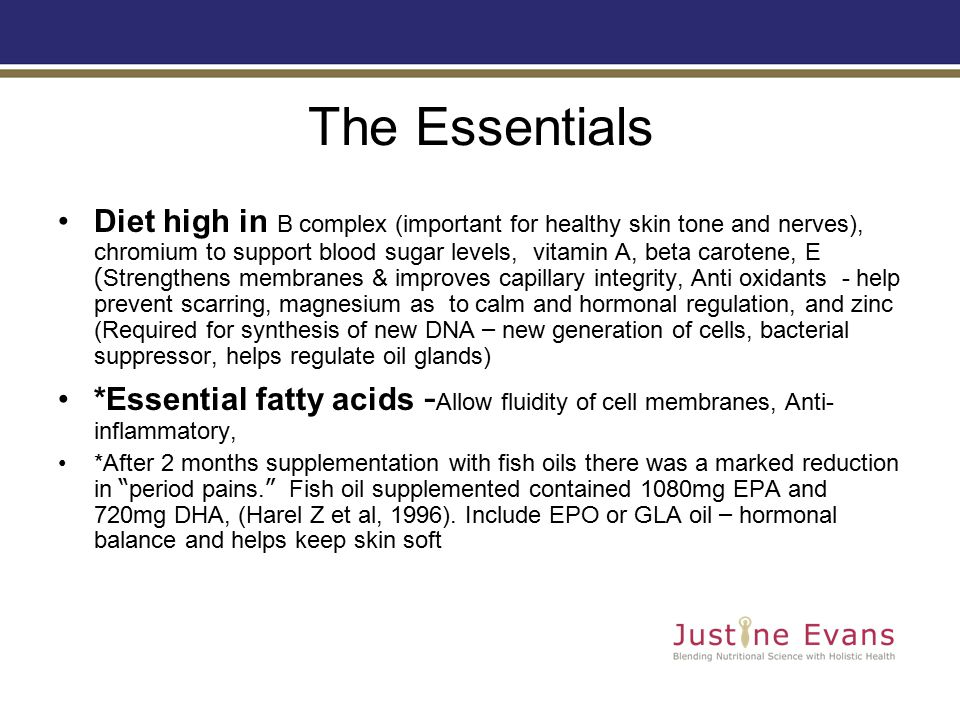 The Essentials Diet high in B complex (important for healthy skin tone and nerves), chromium to support blood sugar levels, vitamin A, beta carotene, E ( Strengthens membranes & improves capillary integrity, Anti oxidants - help prevent scarring, magnesium as to calm and hormonal regulation, and zinc (Required for synthesis of new DNA – new generation of cells, bacterial suppressor, helps regulate oil glands) *Essential fatty acids - Allow fluidity of cell membranes, Anti- inflammatory, *After 2 months supplementation with fish oils there was a marked reduction in period pains.
