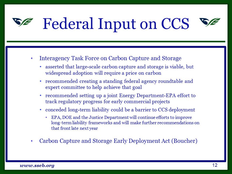 Federal Input on CCS Interagency Task Force on Carbon Capture and Storage asserted that large-scale carbon capture and storage is viable, but widespread adoption will require a price on carbon recommended creating a standing federal agency roundtable and expert committee to help achieve that goal recommended setting up a joint Energy Department-EPA effort to track regulatory progress for early commercial projects conceded long-term liability could be a barrier to CCS deployment EPA, DOE and the Justice Department will continue efforts to improve long-term liability frameworks and will make further recommendations on that front late next year Carbon Capture and Storage Early Deployment Act (Boucher) www.sseb.org 12