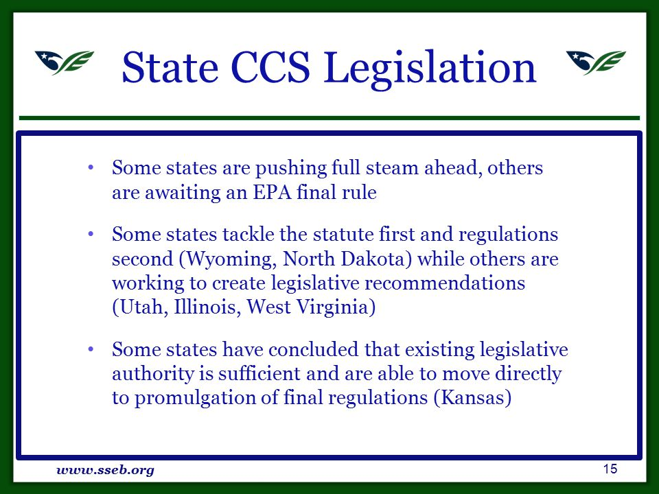 State CCS Legislation Some states are pushing full steam ahead, others are awaiting an EPA final rule Some states tackle the statute first and regulations second (Wyoming, North Dakota) while others are working to create legislative recommendations (Utah, Illinois, West Virginia) Some states have concluded that existing legislative authority is sufficient and are able to move directly to promulgation of final regulations (Kansas) www.sseb.org 15