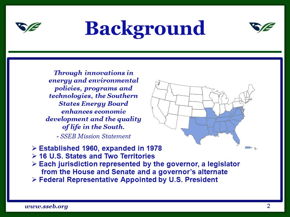 Background www.sseb.org 2 Through innovations in energy and environmental policies, programs and technologies, the Southern States Energy Board enhances economic development and the quality of life in the South.