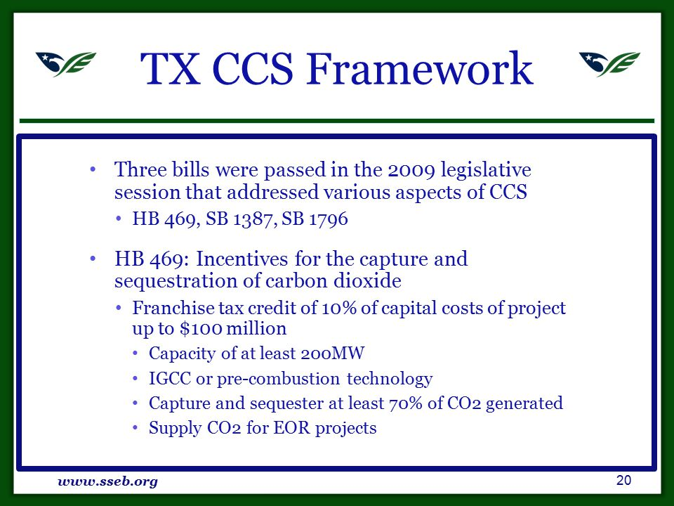 TX CCS Framework Three bills were passed in the 2009 legislative session that addressed various aspects of CCS HB 469, SB 1387, SB 1796 HB 469: Incentives for the capture and sequestration of carbon dioxide Franchise tax credit of 10% of capital costs of project up to $100 million Capacity of at least 200MW IGCC or pre-combustion technology Capture and sequester at least 70% of CO2 generated Supply CO2 for EOR projects www.sseb.org 20