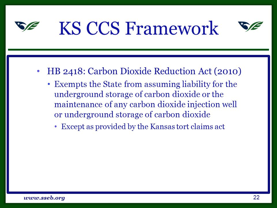 KSCCS Framework HB 2418: Carbon Dioxide Reduction Act (2010) Exempts the State from assuming liability for the underground storage of carbon dioxide or the maintenance of any carbon dioxide injection well or underground storage of carbon dioxide Except as provided by the Kansas tort claims act www.sseb.org 22