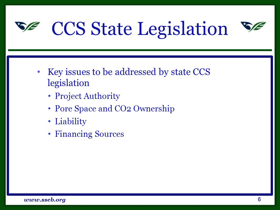 CCS State Legislation Key issues to be addressed by state CCS legislation Project Authority Pore Space and CO2 Ownership Liability Financing Sources www.sseb.org 6