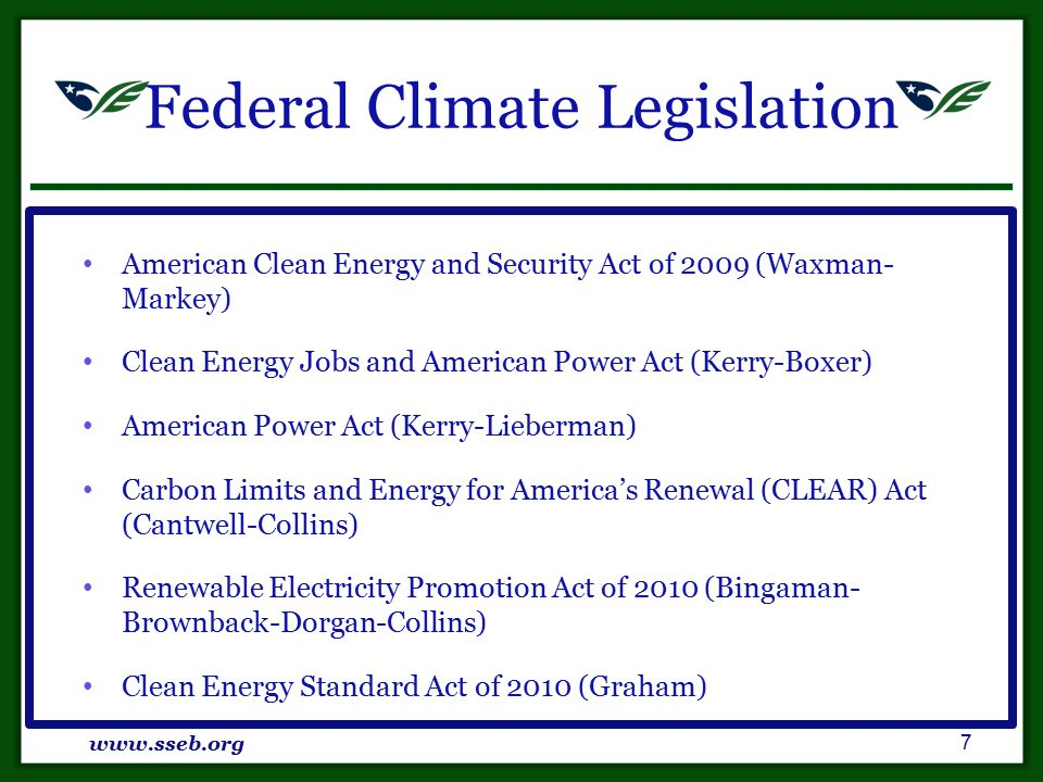 Federal Climate Legislation American Clean Energy and Security Act of 2009 (Waxman- Markey) Clean Energy Jobs and American Power Act (Kerry-Boxer) American Power Act (Kerry-Lieberman) Carbon Limits and Energy for America's Renewal (CLEAR) Act (Cantwell-Collins) Renewable Electricity Promotion Act of 2010 (Bingaman- Brownback-Dorgan-Collins) Clean Energy Standard Act of 2010 (Graham) www.sseb.org 7