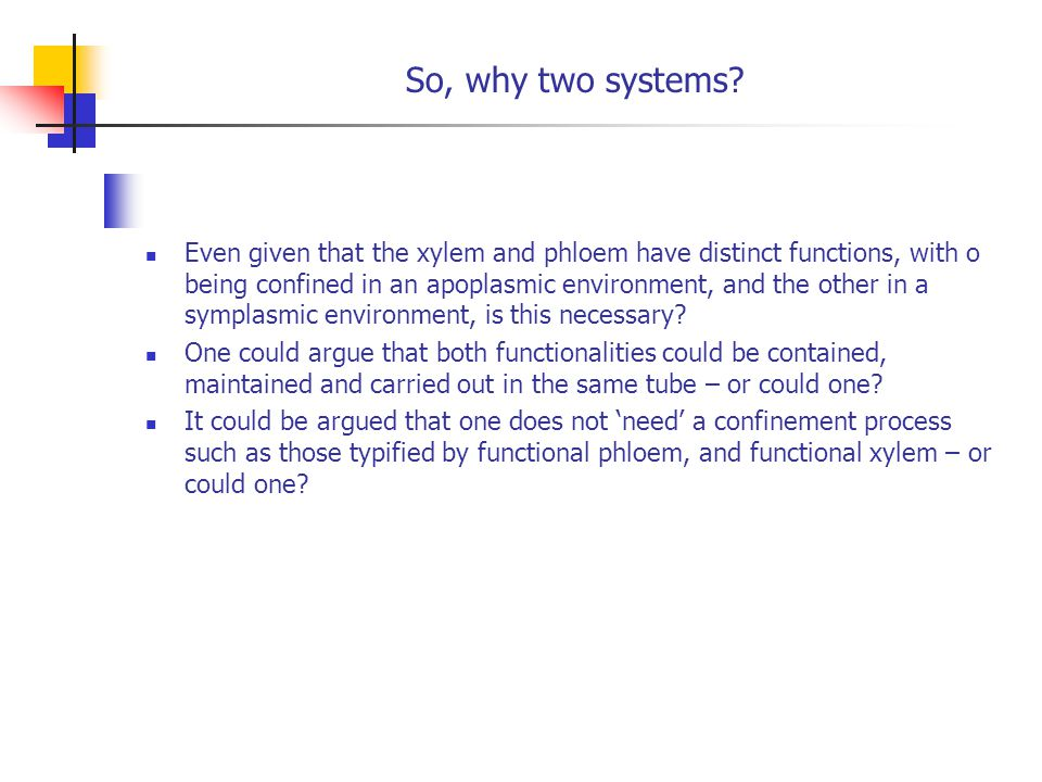 So, why two systems? Even given that the xylem and phloem have distinct functions, with o being confined in an apoplasmic environment, and the other i