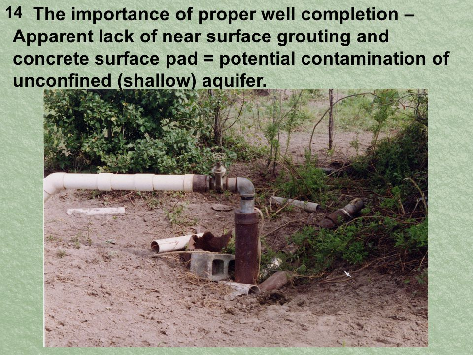 The importance of proper well completion – Apparent lack of near surface grouting and concrete surface pad = potential contamination of unconfined (sh