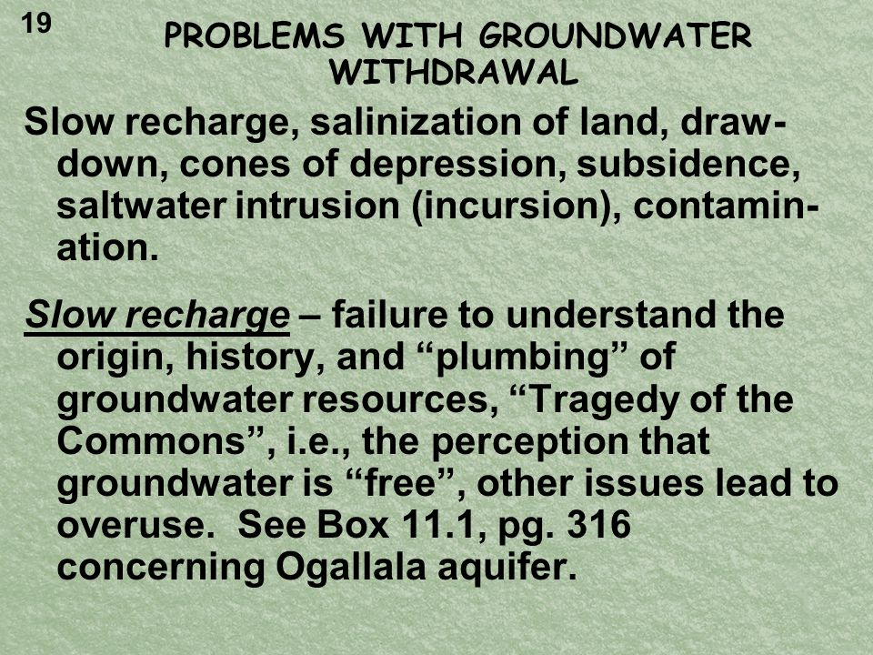 PROBLEMS WITH GROUNDWATER WITHDRAWAL Slow recharge, salinization of land, draw- down, cones of depression, subsidence, saltwater intrusion (incursion), contamin- ation.