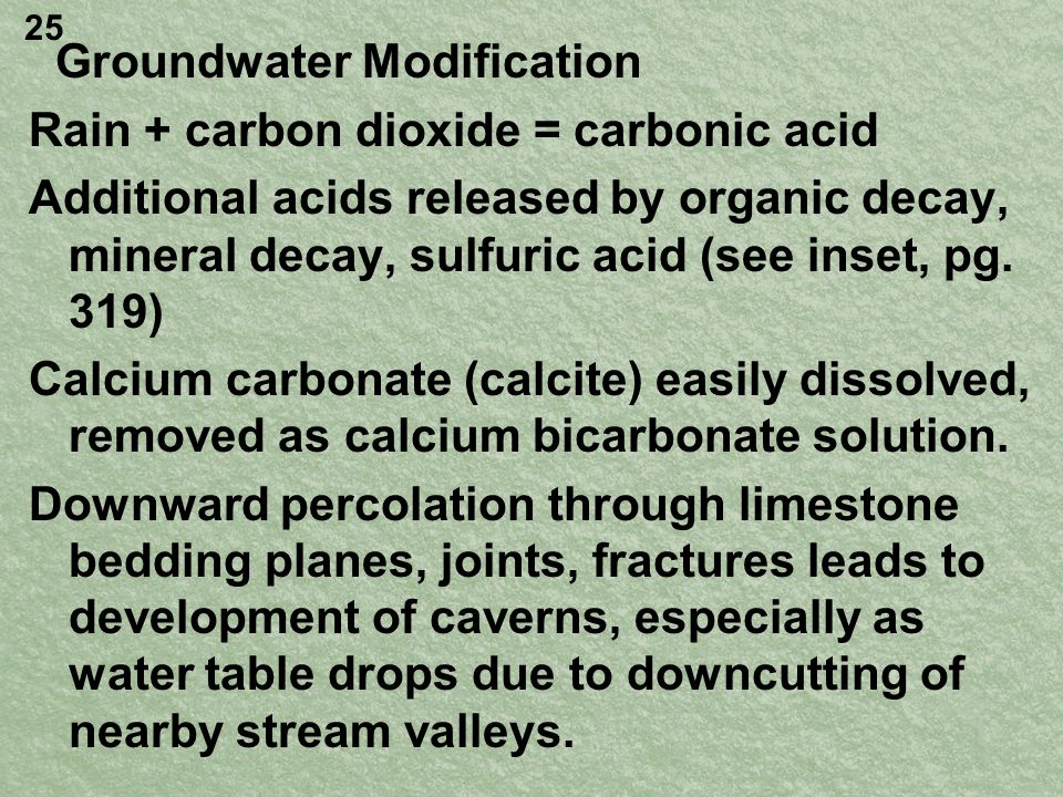 Groundwater Modification Rain + carbon dioxide = carbonic acid Additional acids released by organic decay, mineral decay, sulfuric acid (see inset, pg