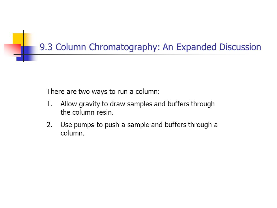9.3 Column Chromatography: An Expanded Discussion There are two ways to run a column: 1.Allow gravity to draw samples and buffers through the column resin.