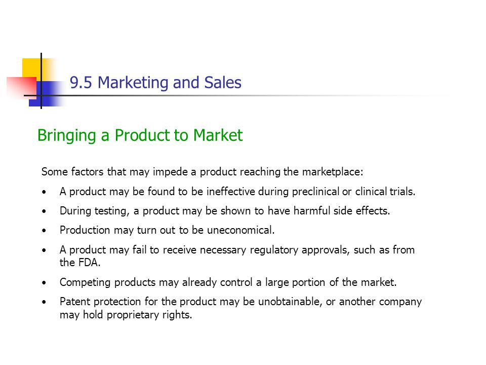 9.5 Marketing and Sales Bringing a Product to Market Some factors that may impede a product reaching the marketplace: A product may be found to be ineffective during preclinical or clinical trials.