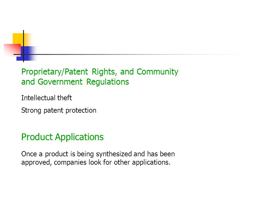 Proprietary/Patent Rights, and Community and Government Regulations Intellectual theft Strong patent protection Product Applications Once a product is being synthesized and has been approved, companies look for other applications.