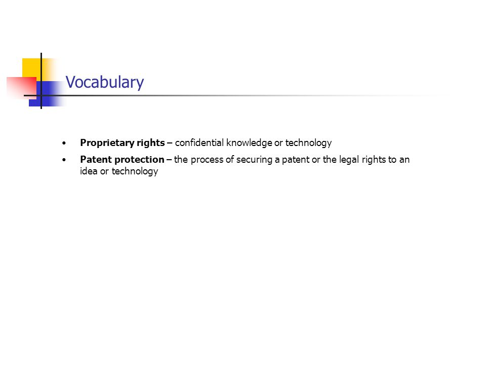 Vocabulary Proprietary rights – confidential knowledge or technology Patent protection – the process of securing a patent or the legal rights to an idea or technology