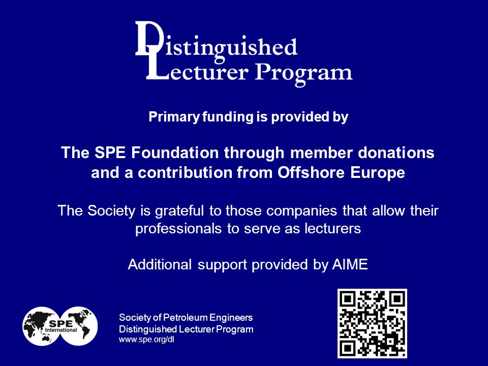 Primary funding is provided by The SPE Foundation through member donations and a contribution from Offshore Europe The Society is grateful to those companies that allow their professionals to serve as lecturers Additional support provided by AIME Society of Petroleum Engineers Distinguished Lecturer Program www.spe.org/dl