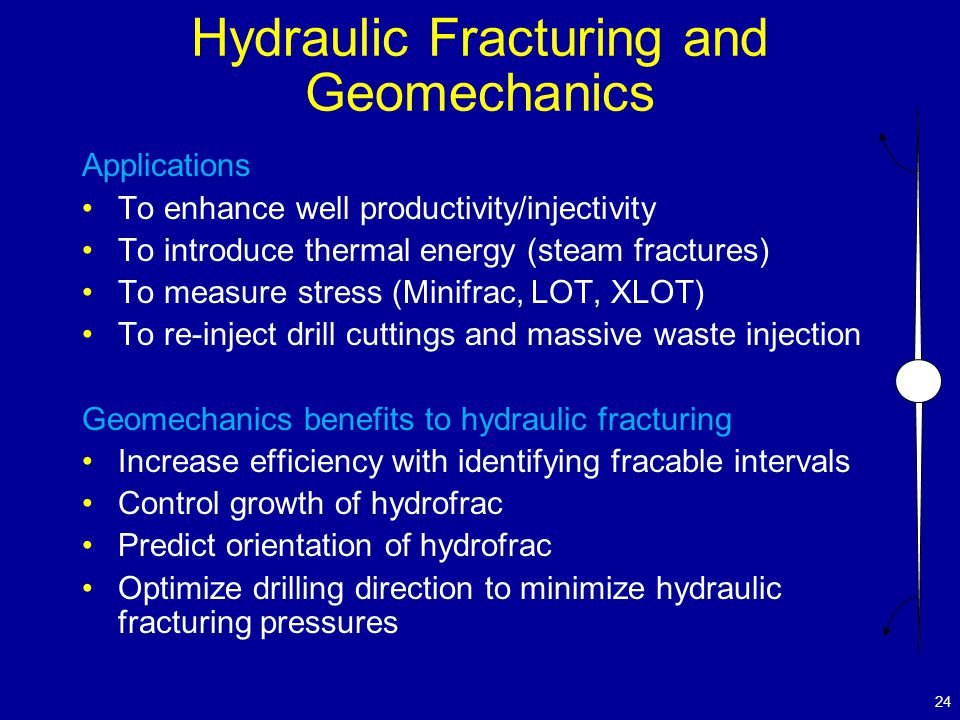 Hydraulic Fracturing and Geomechanics Applications To enhance well productivity/injectivity To introduce thermal energy (steam fractures) To measure stress (Minifrac,  LOT, XLOT) To re-inject drill cuttings and massive waste injection Geomechanics benefits to hydraulic fracturing Increase efficiency with identifying fracable intervals Control growth of hydrofrac Predict orientation of hydrofrac Optimize drilling direction to minimize hydraulic fracturing pressures 24