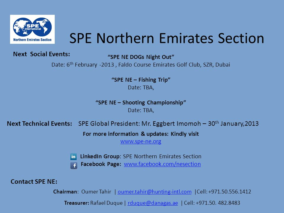 For more information & updates: Kindly visit www.spe-ne.org LinkedIn Group: SPE Northern Emirates Section Facebook Page: www.facebook.com/nesectionwww.facebook.com/nesection Chairman: Oumer Tahir | oumer.tahir@hunting-intl.com |Cell: +971.50.556.1412oumer.tahir@hunting-intl.com Treasurer: Rafael Duque | rduque@danagas.ae | Cell: +971.50.