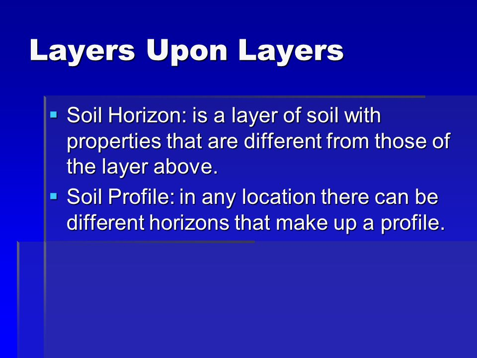 Layers Upon Layers  Soil Horizon: is a layer of soil with properties that are different from those of the layer above.  Soil Profile: in any locatio