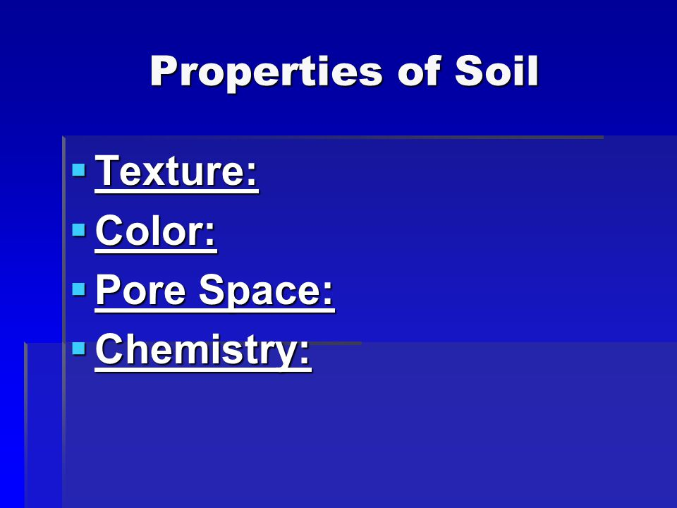 Properties of Soil  Texture:  Color:  Pore Space:  Chemistry: