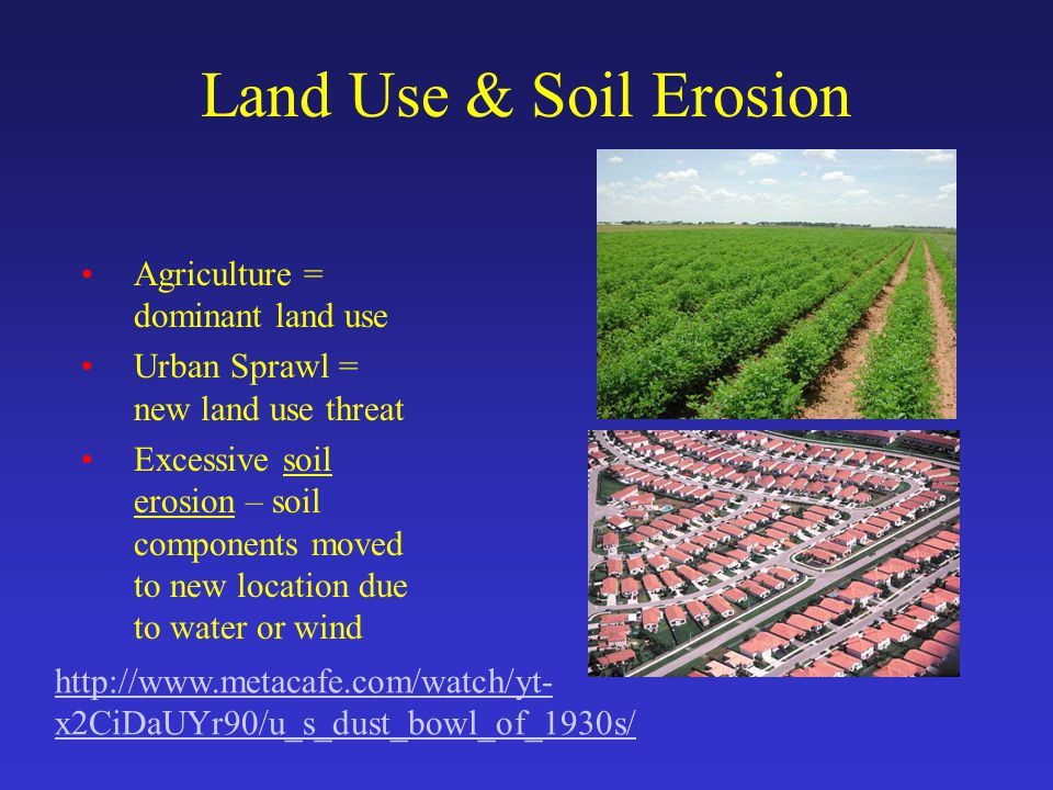 Land Use & Soil Erosion Agriculture = dominant land use Urban Sprawl = new land use threat Excessive soil erosion – soil components moved to new location due to water or wind http://www.metacafe.com/watch/yt- x2CiDaUYr90/u_s_dust_bowl_of_1930s/
