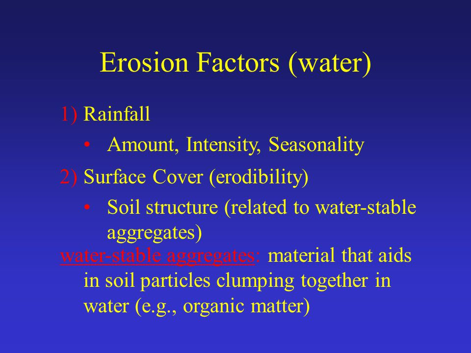 Erosion Factors (water) 1)Rainfall Amount, Intensity, Seasonality 2)Surface Cover (erodibility) Soil structure (related to water-stable aggregates) water-stable aggregates: material that aids in soil particles clumping together in water (e.g., organic matter)