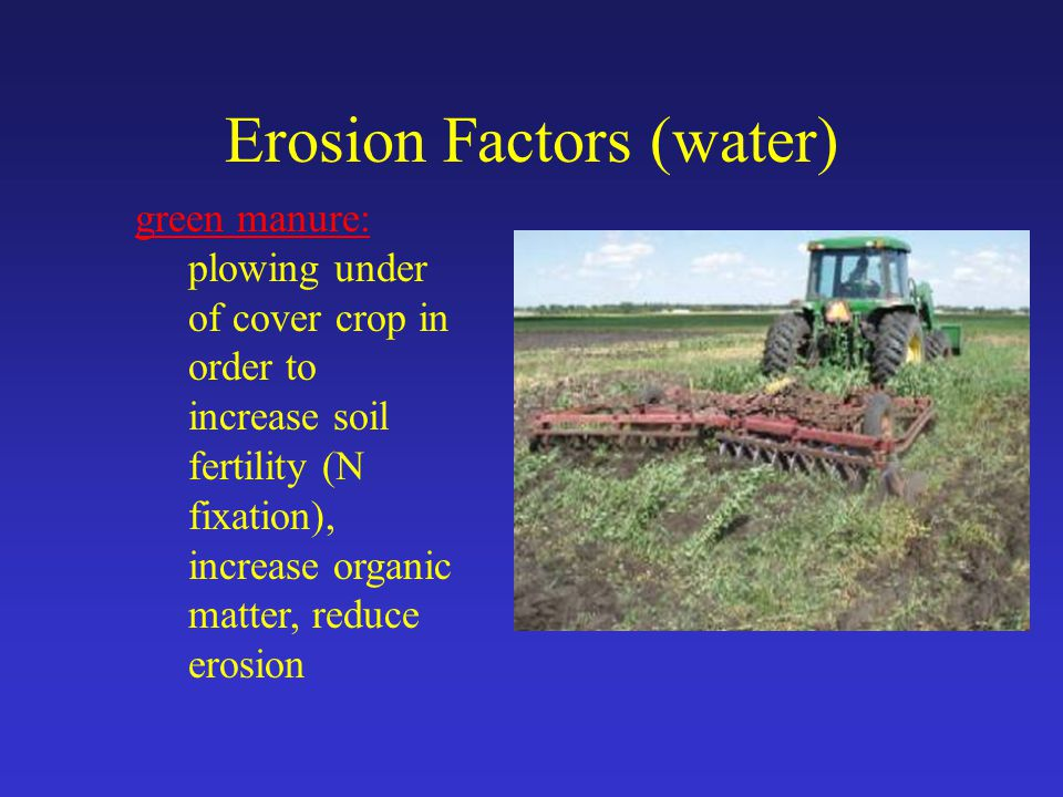 Erosion Factors (water) green manure: plowing under of cover crop in order to increase soil fertility (N fixation), increase organic matter, reduce erosion