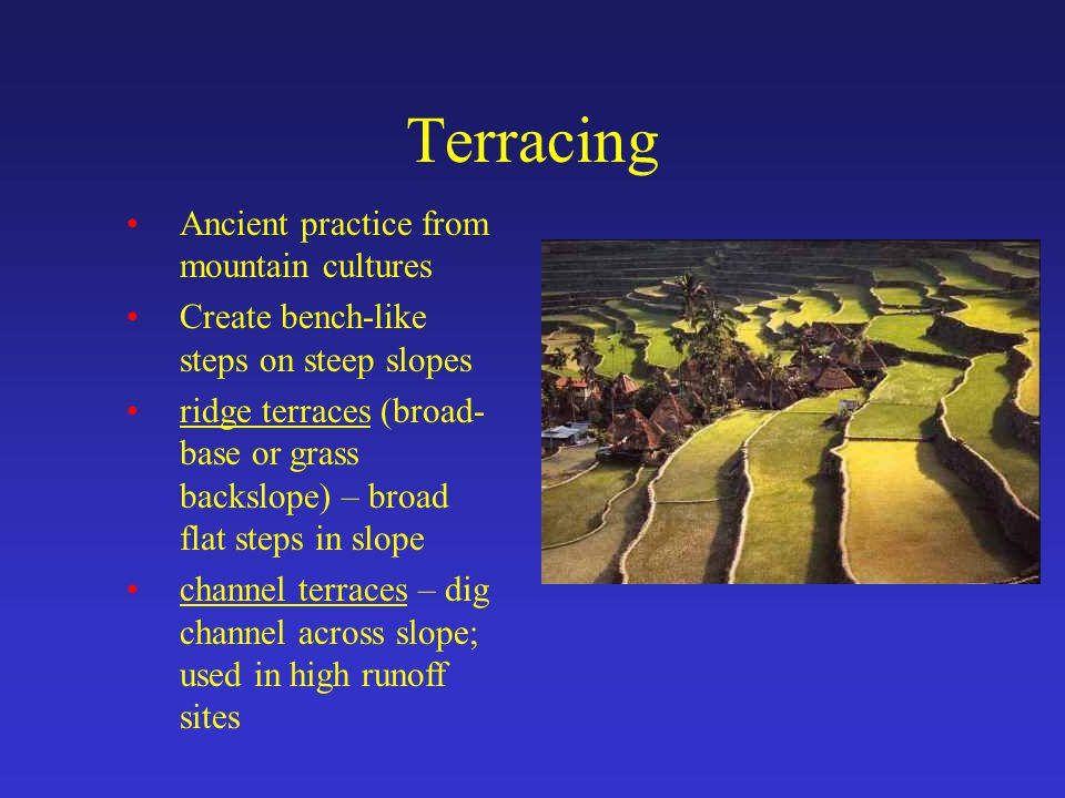Terracing Ancient practice from mountain cultures Create bench-like steps on steep slopes ridge terraces (broad- base or grass backslope) – broad flat steps in slope channel terraces – dig channel across slope; used in high runoff sites