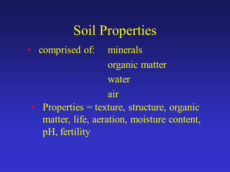 Soil Properties comprised of: minerals organic matter water air Properties = texture, structure, organic matter, life, aeration, moisture content, pH, fertility