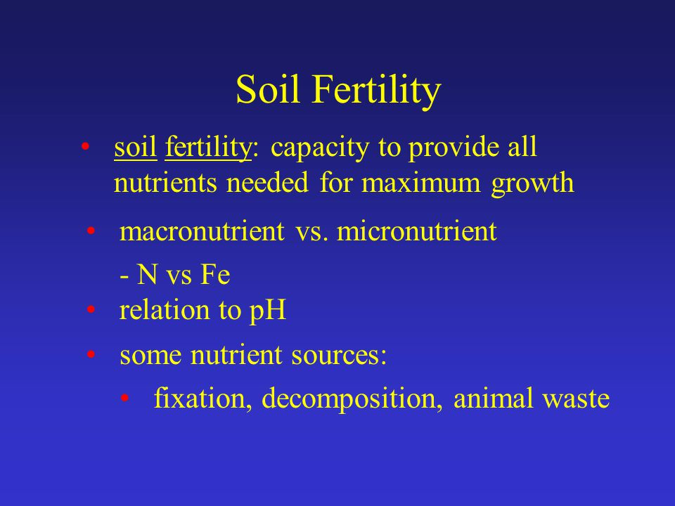 Soil Fertility soil fertility: capacity to provide all nutrients needed for maximum growth macronutrient vs.