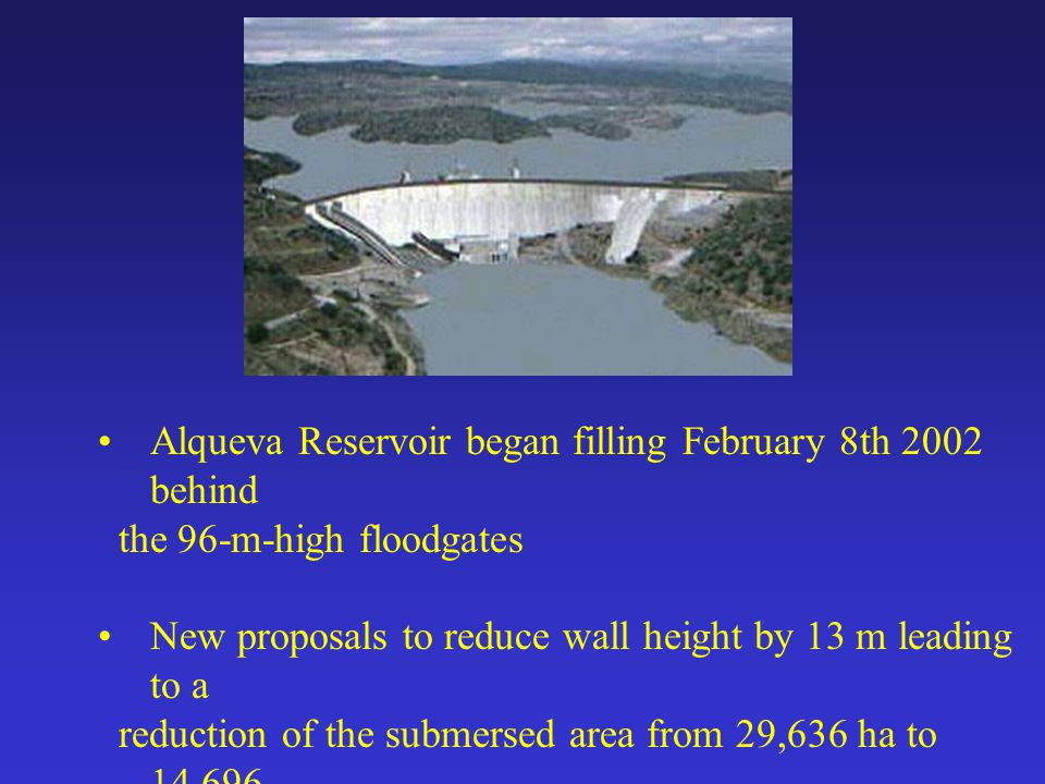 Alqueva Reservoir began filling February 8th 2002 behind the 96-m-high floodgates New proposals to reduce wall height by 13 m leading to a reduction of the submersed area from 29,636 ha to 14,696 ha.