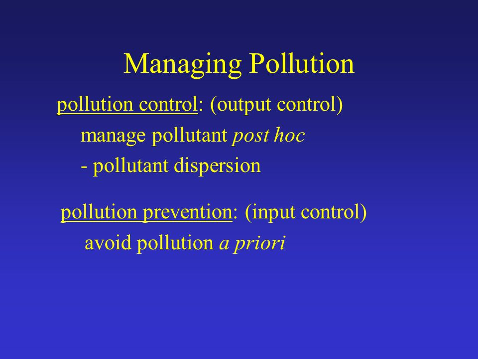 Managing Pollution pollution control: (output control) manage pollutant post hoc - pollutant dispersion pollution prevention: (input control) avoid pollution a priori