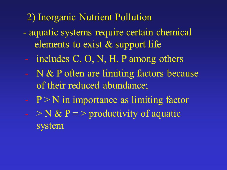2) Inorganic Nutrient Pollution - aquatic systems require certain chemical elements to exist & support life -includes C, O, N, H, P among others -N & P often are limiting factors because of their reduced abundance; -P > N in importance as limiting factor -> N & P = > productivity of aquatic system