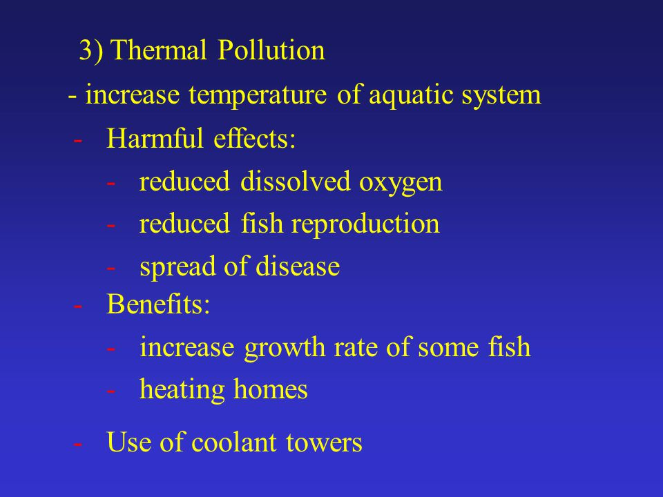 3) Thermal Pollution - increase temperature of aquatic system -Harmful effects: -reduced dissolved oxygen -reduced fish reproduction -spread of disease -Benefits: -increase growth rate of some fish -heating homes -Use of coolant towers