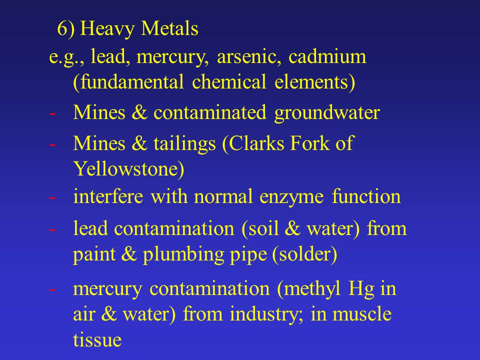 6) Heavy Metals e.g., lead, mercury, arsenic, cadmium (fundamental chemical elements) -Mines & contaminated groundwater -Mines & tailings (Clarks Fork of Yellowstone) -interfere with normal enzyme function -lead contamination (soil & water) from paint & plumbing pipe (solder) -mercury contamination (methyl Hg in air & water) from industry; in muscle tissue