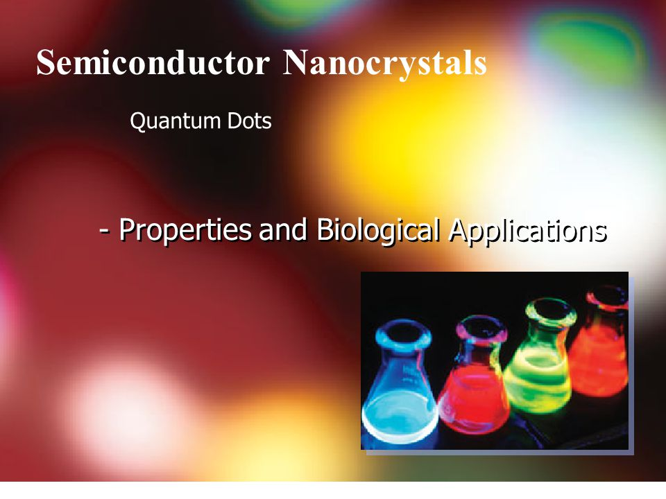 - Properties and Biological Applications Semiconductor Nanocrystals Quantum Dots