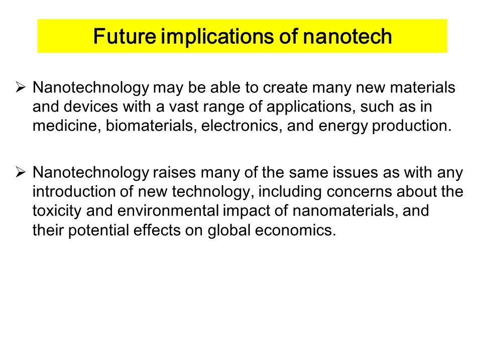 Future implications of nanotech  Nanotechnology may be able to create many new materials and devices with a vast range of applications, such as in medicine, biomaterials, electronics, and energy production.