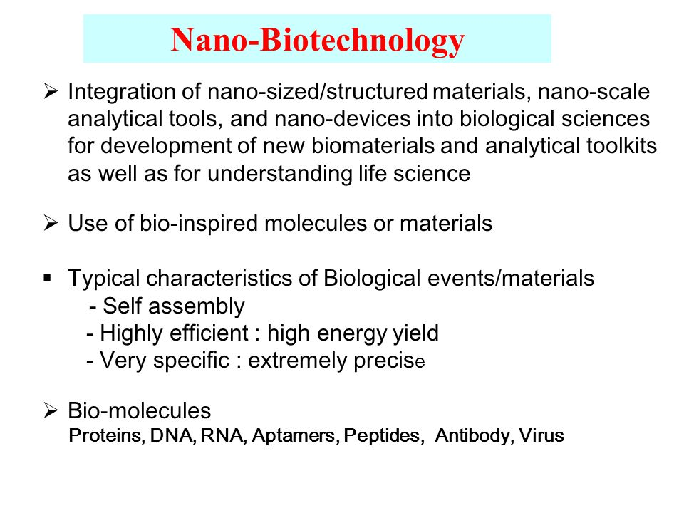 Nano-Biotechnology  Integration of nano-sized/structured materials, nano-scale analytical tools, and nano-devices into biological sciences for development of new biomaterials and analytical toolkits as well as for understanding life science  Use of bio-inspired molecules or materials  Typical characteristics of Biological events/materials - Self assembly - Highly efficient : high energy yield - Very specific : extremely precis e  Bio-molecules Proteins, DNA, RNA, Aptamers, Peptides, Antibody, Virus