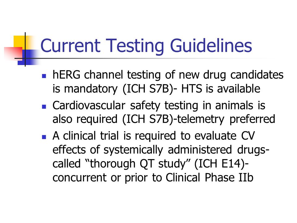 Current Testing Guidelines hERG channel testing of new drug candidates is mandatory (ICH S7B)- HTS is available Cardiovascular safety testing in animals is also required (ICH S7B)-telemetry preferred A clinical trial is required to evaluate CV effects of systemically administered drugs- called thorough QT study (ICH E14)- concurrent or prior to Clinical Phase IIb