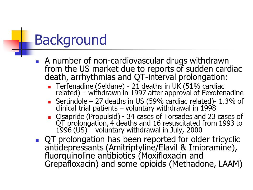 Background A number of non-cardiovascular drugs withdrawn from the US market due to reports of sudden cardiac death, arrhythmias and QT-interval prolongation: Terfenadine (Seldane) - 21 deaths in UK (51% cardiac related) – withdrawn in 1997 after approval of Fexofenadine Sertindole – 27 deaths in US (59% cardiac related)- 1.3% of clinical trial patients – voluntary withdrawal in 1998 Cisapride (Propulsid) - 34 cases of Torsades and 23 cases of QT prolongation, 4 deaths and 16 resuscitated from 1993 to 1996 (US) – voluntary withdrawal in July, 2000 QT prolongation has been reported for older tricyclic antidepressants (Amitriptyline/Elavil & Imipramine), fluorquinoline antibiotics (Moxifloxacin and Grepafloxacin) and some opioids (Methadone, LAAM)