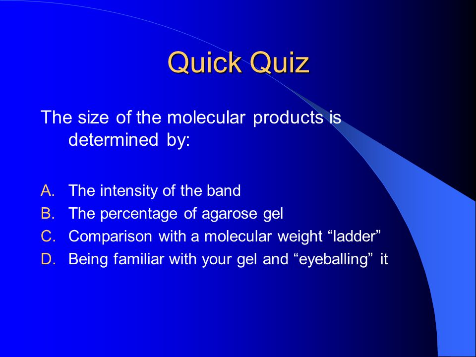 Quick Quiz The size of the molecular products is determined by: A.The intensity of the band B.The percentage of agarose gel C.Comparison with a molecular weight ladder D.Being familiar with your gel and eyeballing it