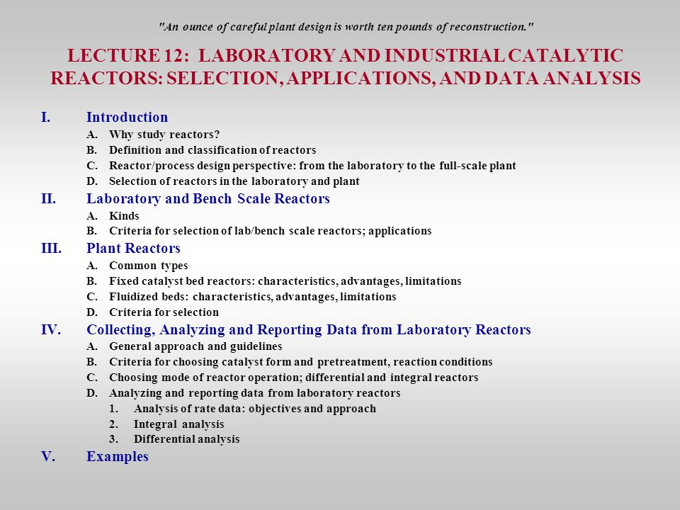 An ounce of careful plant design is worth ten pounds of reconstruction. LECTURE 12: LABORATORY AND INDUSTRIAL CATALYTIC REACTORS: SELECTION, APPLICATIONS, AND DATA ANALYSIS I.Introduction A.Why study reactors.