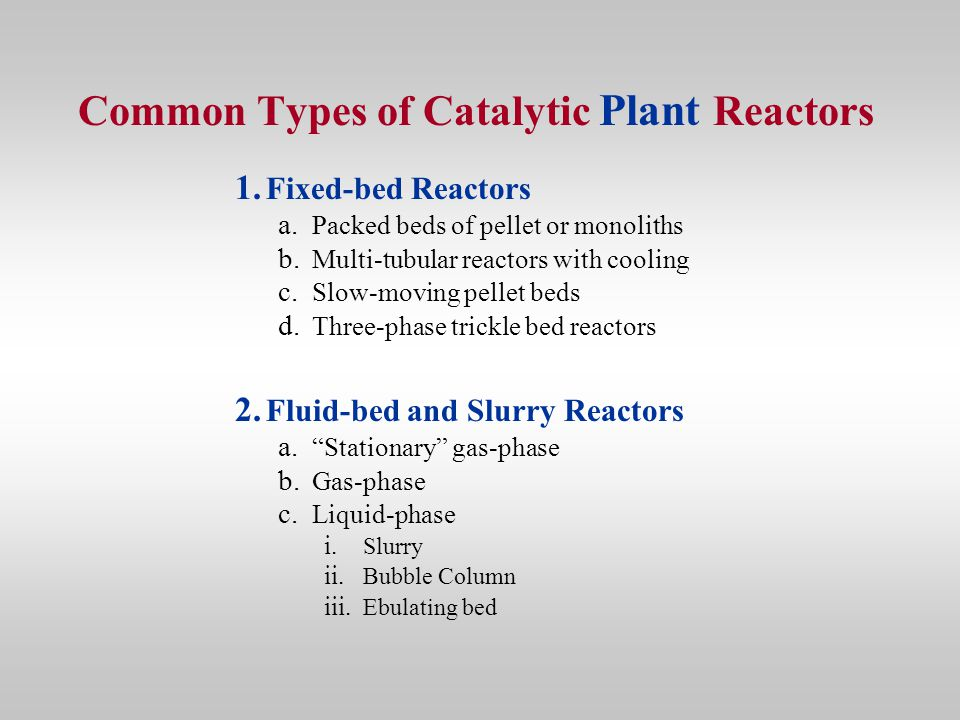 Common Types of Catalytic Plant Reactors 1. Fixed-bed Reactors a. Packed beds of pellet or monoliths b. Multi-tubular reactors with cooling c. Slow-mo