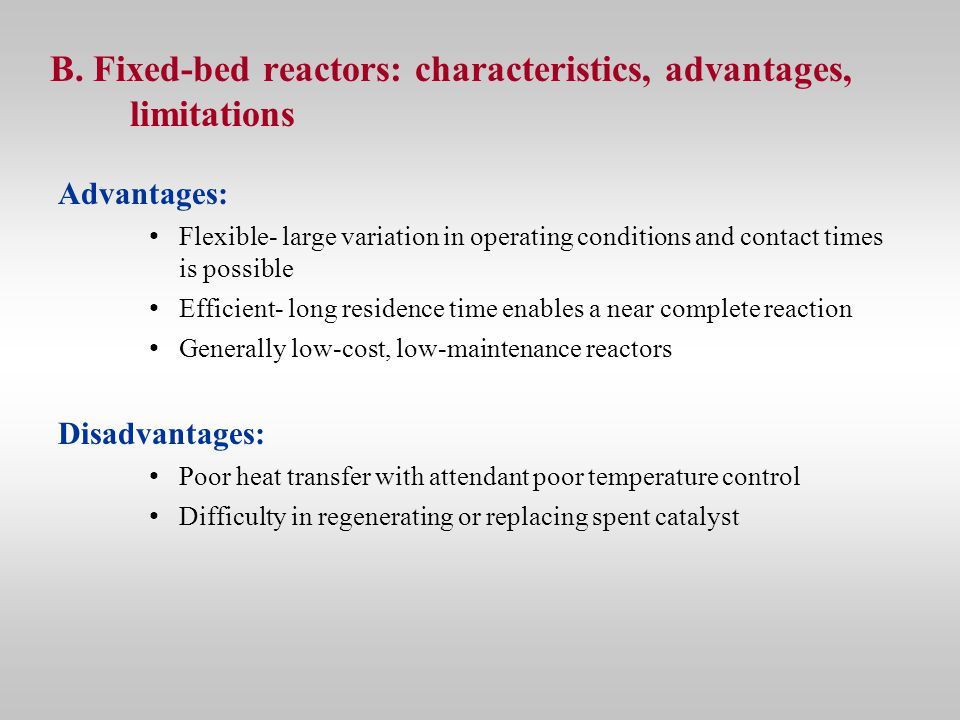 B. Fixed-bed reactors: characteristics, advantages, limitations Advantages: Flexible- large variation in operating conditions and contact times is pos