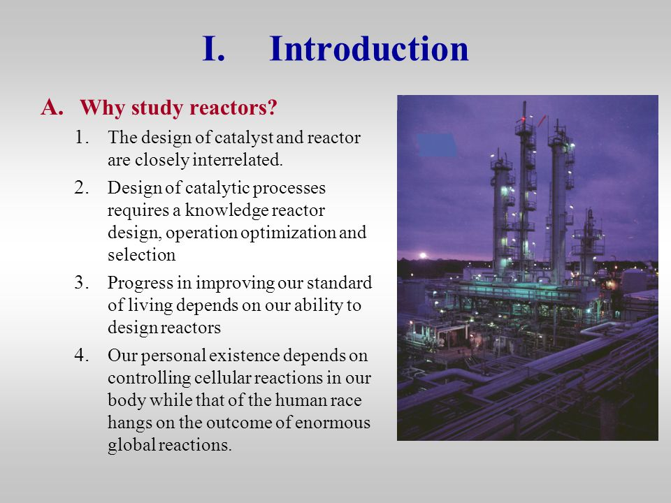 I.Introduction A. Why study reactors? 1. The design of catalyst and reactor are closely interrelated. 2. Design of catalytic processes requires a know
