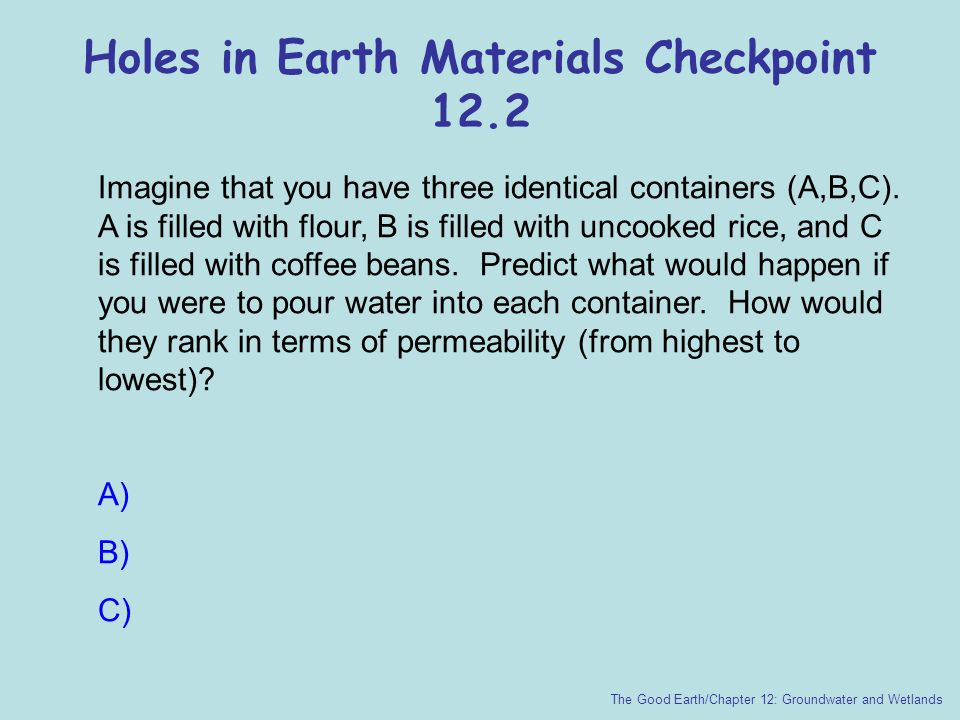 Holes in Earth Materials Checkpoint 12.2 The Good Earth/Chapter 12: Groundwater and Wetlands Imagine that you have three identical containers (A,B,C).