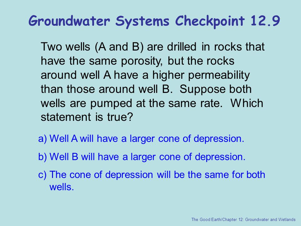 Groundwater Systems Checkpoint 12.9 Two wells (A and B) are drilled in rocks that have the same porosity, but the rocks around well A have a higher pe
