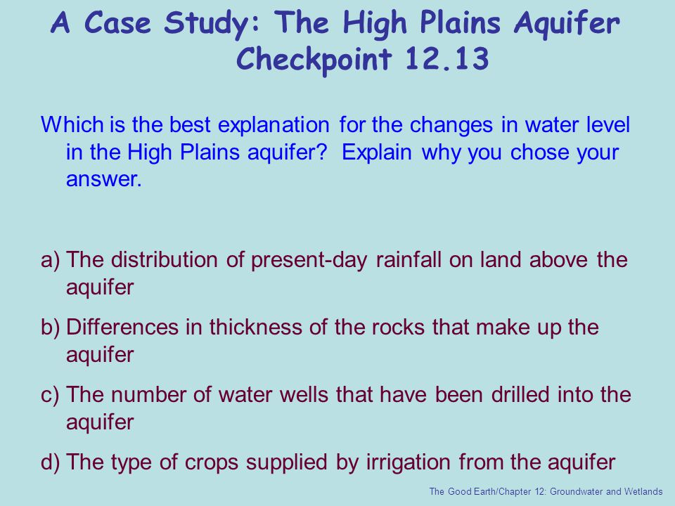 A Case Study: The High Plains Aquifer Checkpoint 12.13 The Good Earth/Chapter 12: Groundwater and Wetlands Which is the best explanation for the chang