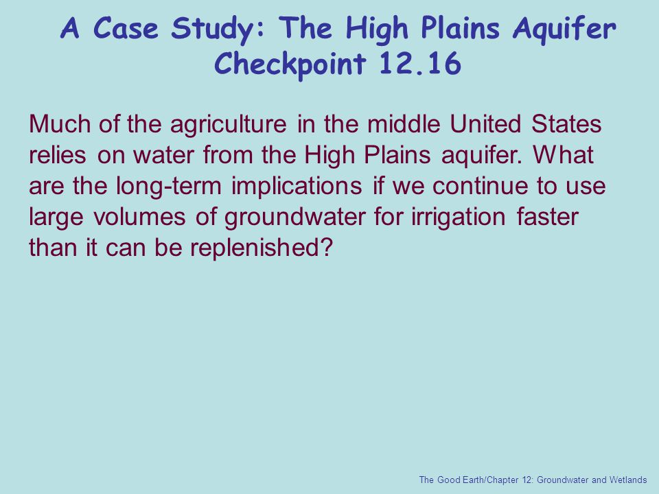 A Case Study: The High Plains Aquifer Checkpoint 12.16 The Good Earth/Chapter 12: Groundwater and Wetlands Much of the agriculture in the middle Unite